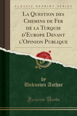 La Question des Chemins de Fer de la Turquie d'Europe Devant l'Opinion Publique (Classic Reprint)