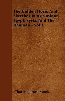 The Golden Horn; And Sketches In Asia Minor, Egypt, Syria, And The Hauraan - Vol I