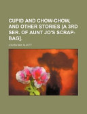 Cupid and Chow-Chow, and Other Stories [a 3rd Ser of Aunt Jo's Scrap-Bag]
