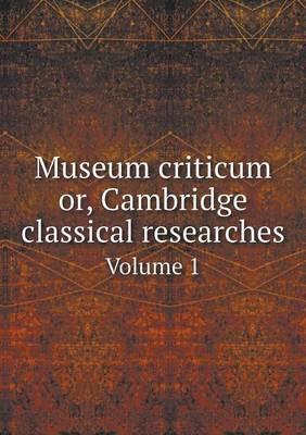 Museum Criticum Or, Cambridge Classical Researches Volume 1