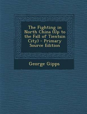 The Fighting in North China (Up to the Fall of Tientsin City) - Primary Source Edition