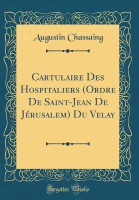 Cartulaire Des Hospitaliers (Ordre De Saint-Jean De Jérusalem) Du Velay (Classic Reprint)