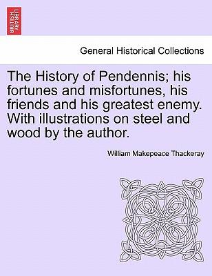 The History of Pendennis; His Fortunes and Misfortunes, His Friends and His Greatest Enemy. with Illustrations on Steel and Wood by the Author