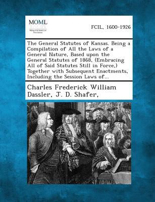 The General Statutes of Kansas. Being a Compilation of All the Laws of a General Nature, Based Upon the General Statutes of 1868, (Embracing All of Sa