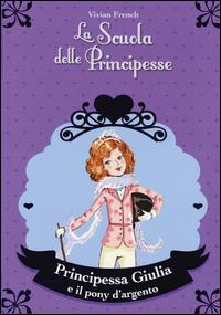 Principessa Giulia e il pony d'argento. La scuola delle principesse