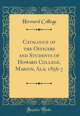 Catalogue of the Officers and Students of Howard College, Marion, Ala; 1856-7 (Classic Reprint)