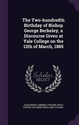 The Two-Hundredth Birthday of Bishop George Berkeley, a Discourse Given at Yale College on the 12th of March, 1885