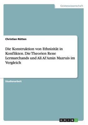 Die Konstruktion von Ethnizität in Konflikten. Die Theorien Rene Lermarchands und Ali Al'Amin Mazruis im Vergleich