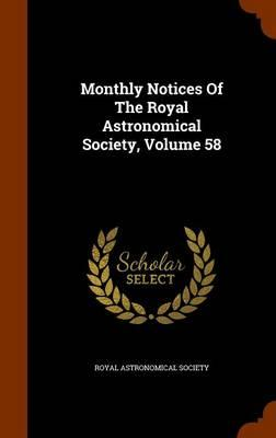 Monthly Notices of the Royal Astronomical Society, Volume 58