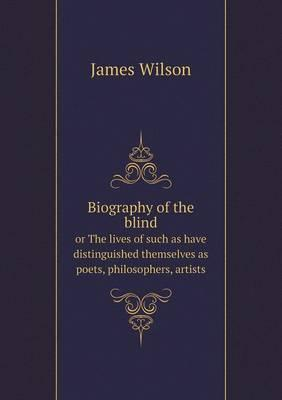 Biography of the Blind or the Lives of Such as Have Distinguished Themselves as Poets, Philosophers, Artists