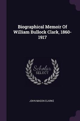 Biographical Memoir of William Bullock Clark, 1860-1917