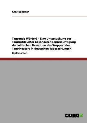 Tanzende Wörter? - Eine Untersuchung zur Tanzkritik unter besonderer Berücksichtigung der kritischen Rezeption des Wuppertaler Tanztheaters in deutschen Tageszeitungen