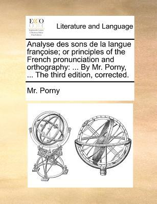 Analyse Des Sons de La Langue Franoise; Or Principles of the French Pronunciation and Orthography