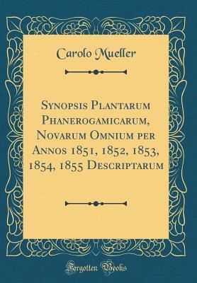 Synopsis Plantarum Phanerogamicarum, Novarum Omnium per Annos 1851, 1852, 1853, 1854, 1855 Descriptarum (Classic Reprint)