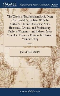 The Works of Dr. Jonathan Swift, Dean of St. Patrick's, Dublin. with the Author's Life and Character; Notes Historical, Critical, and Explanatory; ... Edition. in Thirteen Volumes of 13; Volume 4