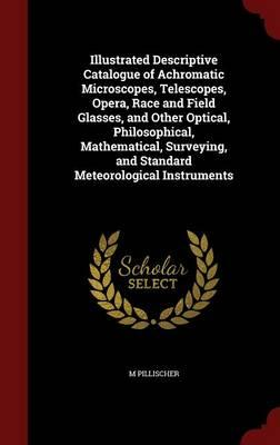 Illustrated Descriptive Catalogue of Achromatic Microscopes, Telescopes, Opera, Race and Field Glasses, and Other Optical, Philosophical. and Standard Meteorological Instruments