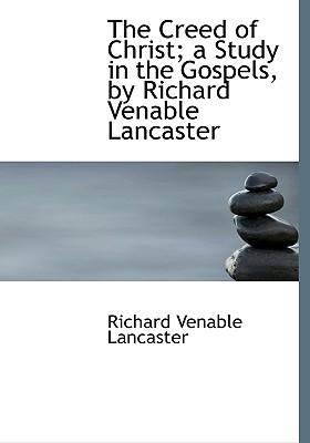 The Creed of Christ; A Study in the Gospels, by Richard Venable Lancaster