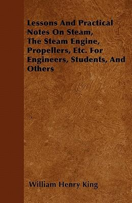 Lessons And Practical Notes On Steam, The Steam Engine, Propellers, Etc. For Engineers, Students, And Others