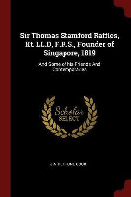 Sir Thomas Stamford Raffles, Kt. LL.D, F.R.S., Founder of Singapore, 1819