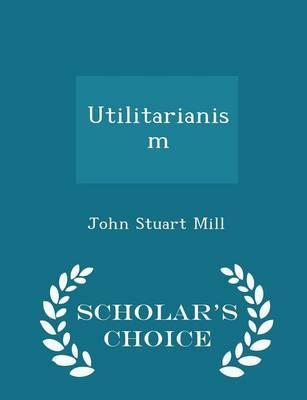 Utilitarianism - Scholar's Choice Edition