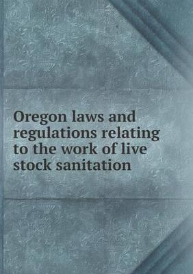 Oregon Laws and Regulations Relating to the Work of Live Stock Sanitation