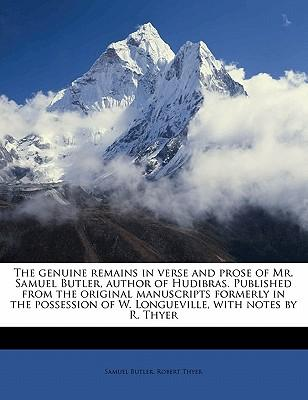 The Genuine Remains in Verse and Prose of Mr. Samuel Butler, Author of Hudibras. Published from the Original Manuscripts Formerly in the Possession of