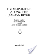 Hydropolitics along the Jordan River; Scarce Water and Its Impact on the Arab-Israeli Conflict