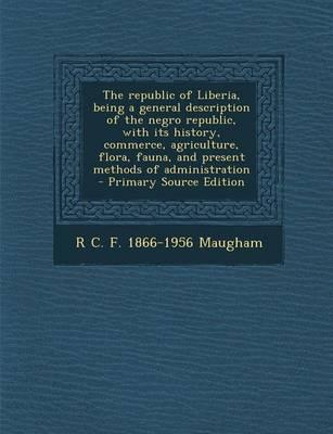 The Republic of Liberia, Being a General Description of the Negro Republic, with Its History, Commerce, Agriculture, Flora, Fauna, and Present Methods of Administration