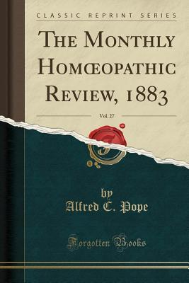 The Monthly Homoeopathic Review, 1883, Vol. 27 (Classic Reprint)