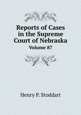 Reports of Cases in the Supreme Court of Nebraska Volume 87