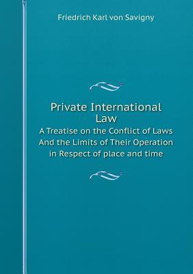 Private International Law a Treatise on the Conflict of Laws and the Limits of Their Operation in Respect of Place and Time