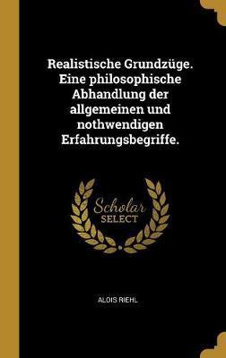 Realistische Grundzüge. Eine Philosophische Abhandlung Der Allgemeinen Und Nothwendigen Erfahrungsbegriffe.
