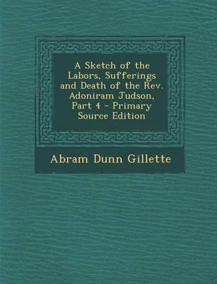 A Sketch of the Labors, Sufferings and Death of the REV. Adoniram Judson, Part 4 - Primary Source Edition