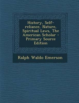 History, Self-Reliance, Nature, Spiritual Laws, the American Scholar - Primary Source Edition