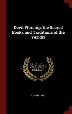 Devil Worship; The Sacred Books and Traditions of the Yezidiz