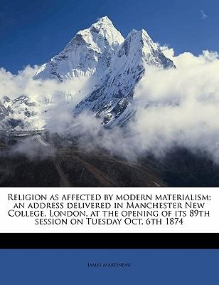 Religion as Affected by Modern Materialism; An Address Delivered in Manchester New College, London, at the Opening of Its 89th Session on Tuesday Oct