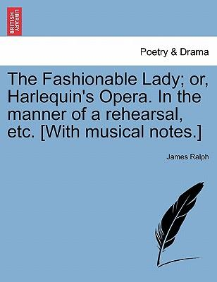 The Fashionable Lady; or, Harlequin's Opera. In the manner of a rehearsal, etc. [With musical notes.]