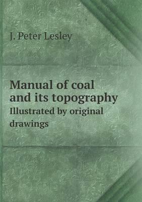 Manual of Coal and Its Topography Illustrated by Original Drawings