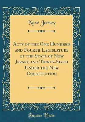 Acts of the One Hundred and Fourth Legislature of the State of New Jersey, and Thirty-Sixth Under the New Constitution (Classic Reprint)