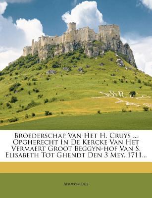 Broederschap Van Het H. Cruys ... Opgherecht in de Kercke Van Het Vermaert Groot Beggyn-Hof Van S. Elisabeth Tot Ghendt Den 3 Mey. 1711...