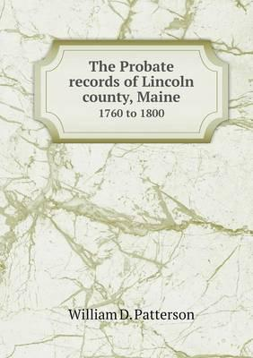 The Probate Records of Lincoln County, Maine 1760 to 1800
