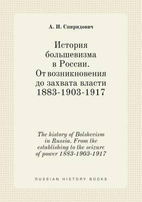 The History of Bolshevism in Russia. from the Establishing to the Seizure of Power 1883-1903-1917