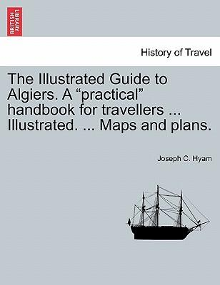 The Illustrated Guide to Algiers. A practical handbook for travellers ... Illustrated. ... Maps and plans.