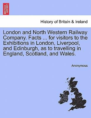 London and North Western Railway Company. Facts ... for visitors to the Exhibitions in London, Liverpool, and Edinburgh, as to travelling in England, Scotland, and Wales