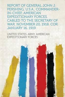 Report of General John J. Pershing, U.S.A., Commander-In-Chief, American Expeditionary Forces. Cabled to the Secretary of War, November 20, 1918. Cor. January 16, 1919