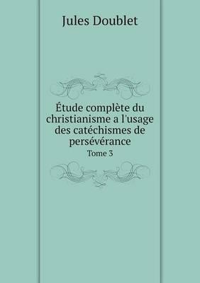 Etude Complete Du Christianisme A L'Usage Des Catechismes de Perseverance Tome 3