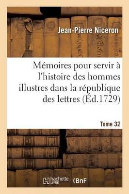 Memoires pour Servir a l'Histoire des Hommes Illustres Dans la Republique des Lettres. Tome 32