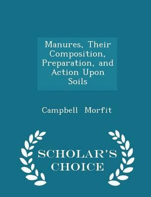 Manures, Their Composition, Preparation, and Action Upon Soils - Scholar's Choice Edition