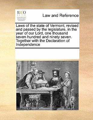 Laws of the State of Vermont; Revised and Passed by the Legislature, in the Year of Our Lord, One Thousand Seven Hundred and Ninety Seven. Together with the Declaration of Independence