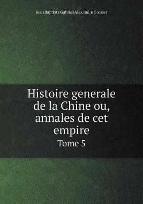 Histoire Generale de La Chine Ou, Annales de CET Empire Tome 5